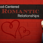 #010: God Centered Romantic Relationships (Part 1 of 2) [PODCAST]