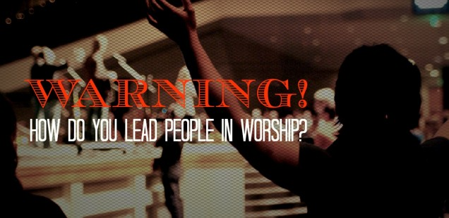 WARNING! HOW DO YOU LEAD PEOPLE IN WORSHIP?