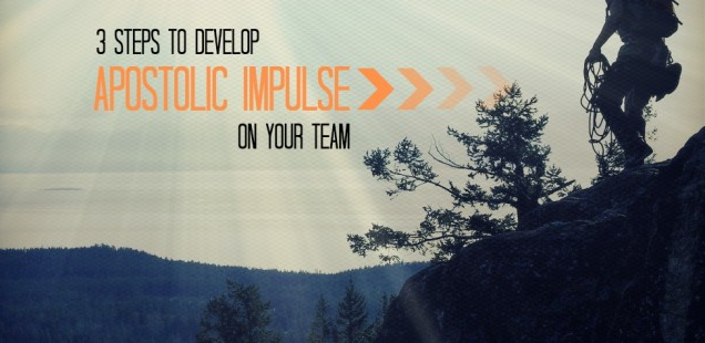 3 STEPS TO DEVELOP APOSTOLIC IMPULSE ON YOUR TEAM!