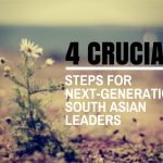 4 CRUCIAL STEPS FOR NEXT-GENERATION SOUTH ASIAN LEADERS