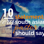 10 STATEMENTS I WISH EVERY SOUTH ASIAN PASTOR WOULD SAY