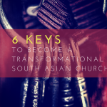 #022: 6 Keys to Become a Transformational South Asian Church (Part 2 of 2) [PODCAST]