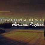 #023: How to Live a Life with Awesome Purpose (Part 1 of 2) [PODCAST]