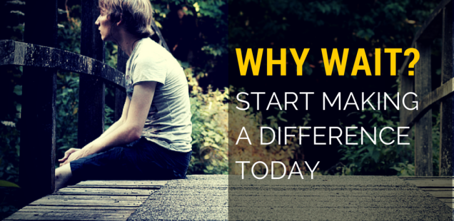 WHY WAIT? START MAKING A DIFFERENCE TODAY